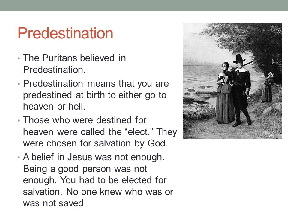 Predestination The Puritans believed in Predestination. Predestination means that you are predestined at birth to either go to heaven or hell. Those w