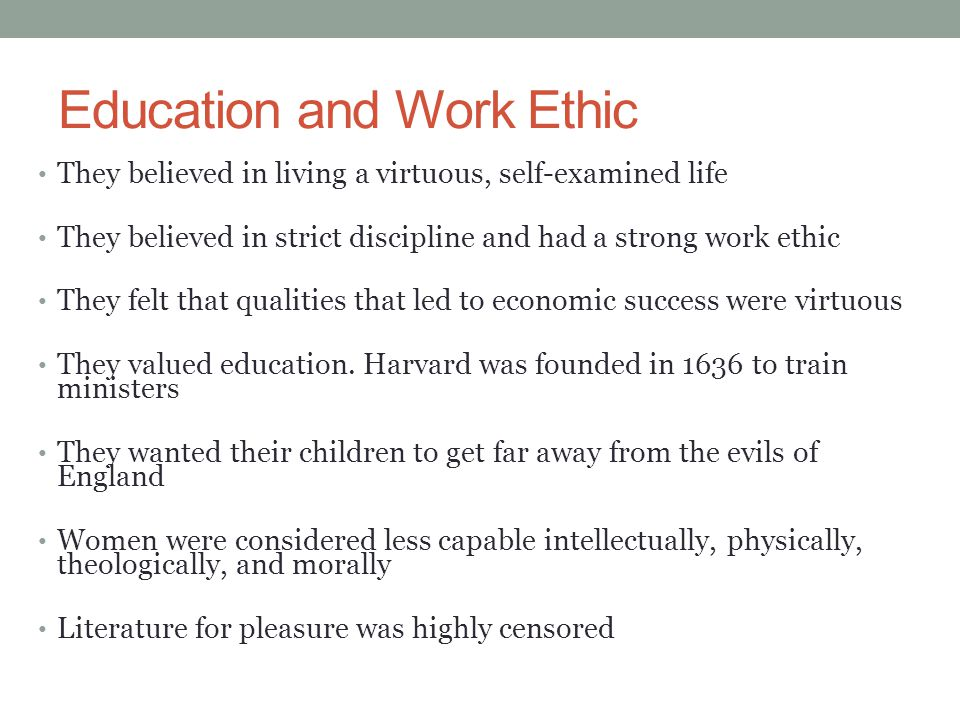 Education and Work Ethic They believed in living a virtuous, self-examined life They believed in strict discipline and had a strong work ethic They fe