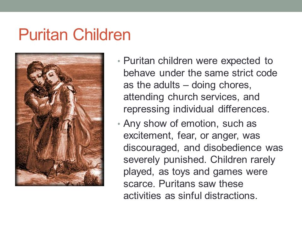Puritan Children Puritan children were expected to behave under the same strict code as the adults – doing chores, attending church services, and repr