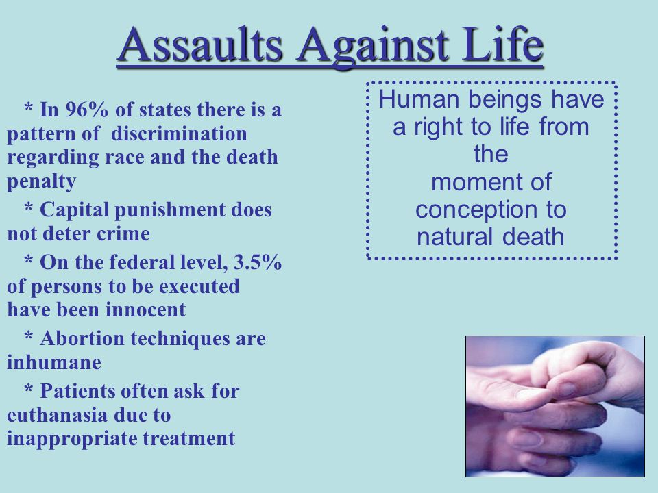 Assaults Against Life * In 96% of states there is a pattern of discrimination regarding race and the death penalty * Capital punishment does not deter crime * On the federal level, 3.5% of persons to be executed have been innocent * Abortion techniques are inhumane * Patients often ask for euthanasia due to inappropriate treatment Human beings have a right to life from the moment of conception to natural death