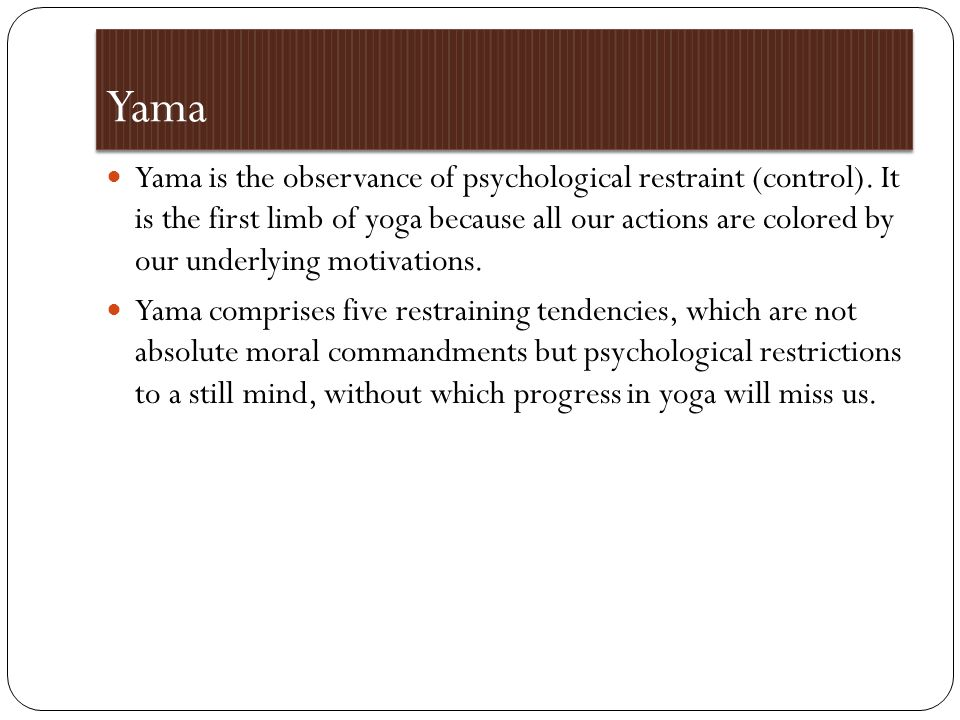Yama Yama is the observance of psychological restraint (control).