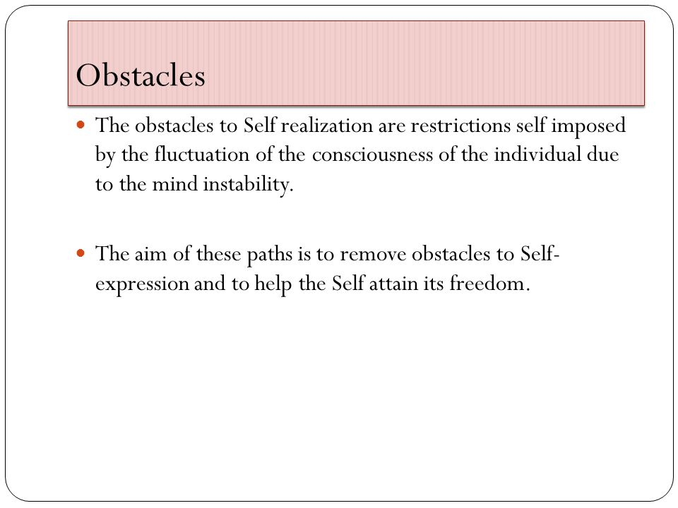 Obstacles The obstacles to Self realization are restrictions self imposed by the fluctuation of the consciousness of the individual due to the mind instability.