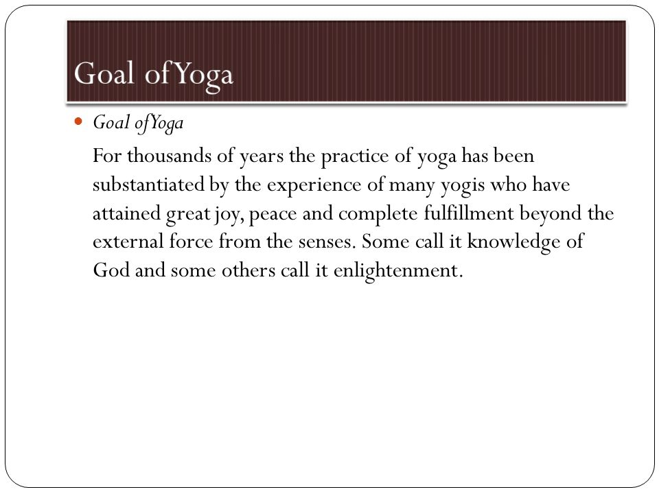 Goal of Yoga For thousands of years the practice of yoga has been substantiated by the experience of many yogis who have attained great joy, peace and complete fulfillment beyond the external force from the senses.