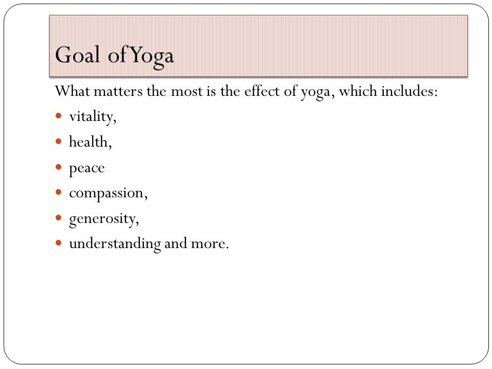 Goal of Yoga What matters the most is the effect of yoga, which includes: vitality, health, peace compassion, generosity, understanding and more.
