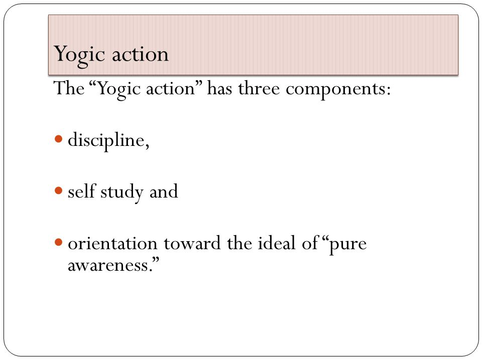 Yogic action The Yogic action has three components: discipline, self study and orientation toward the ideal of pure awareness.