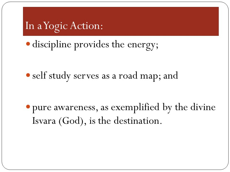 In a Yogic Action: discipline provides the energy; self study serves as a road map; and pure awareness, as exemplified by the divine Isvara (God), is the destination.