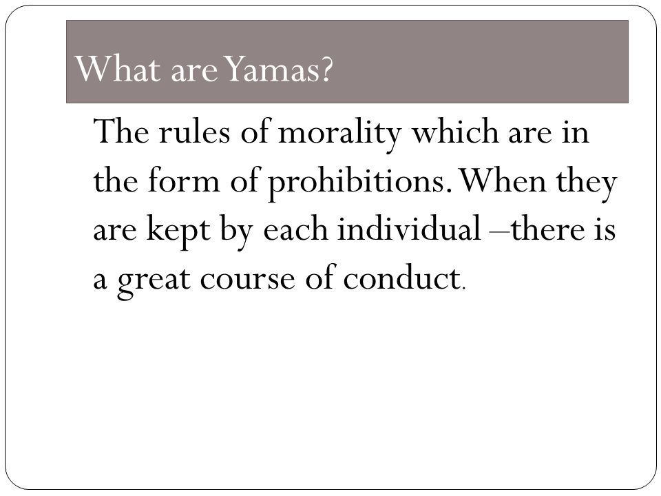 What are Yamas. The rules of morality which are in the form of prohibitions.