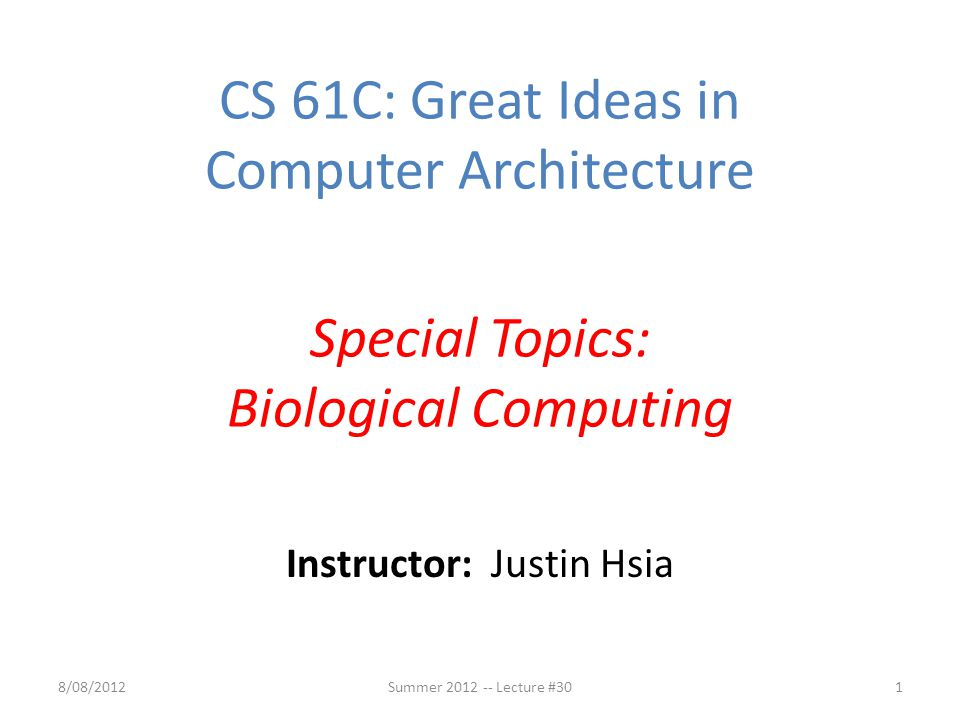 Instructor: Justin Hsia 8/08/2012Summer 2012 -- Lecture #301 CS 61C: Great Ideas in Computer Architecture Special Topics: Biological Computing
