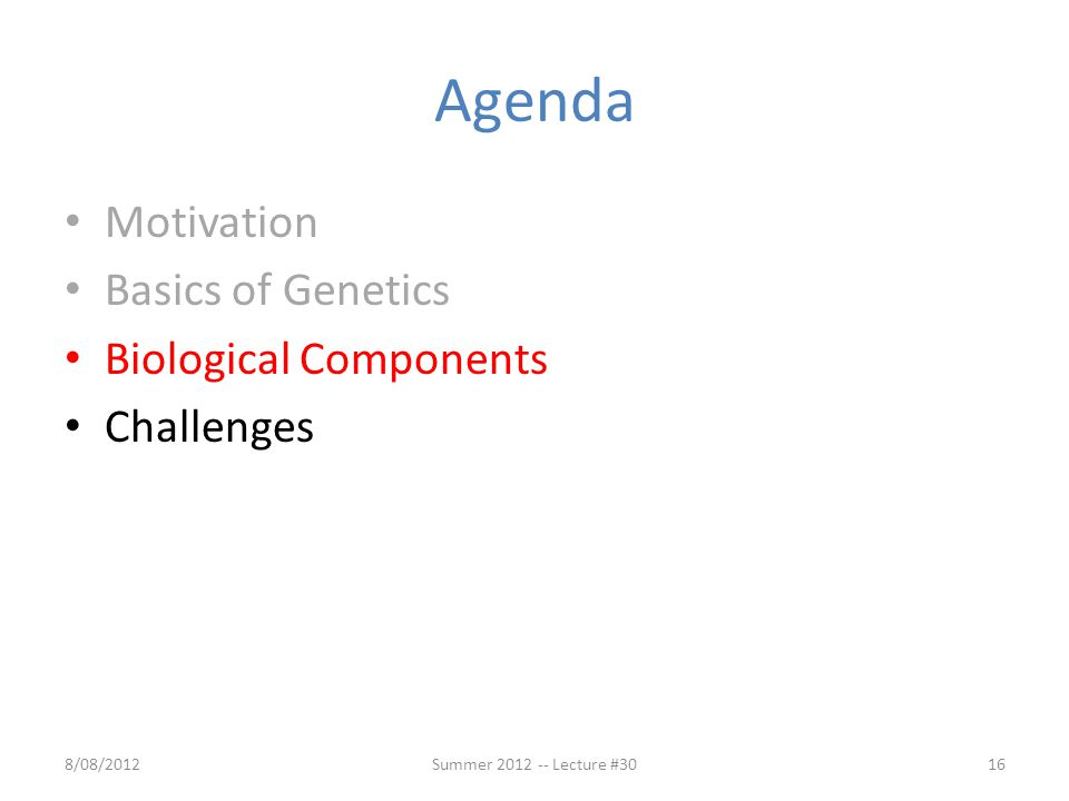 Agenda Motivation Basics of Genetics Biological Components Challenges 8/08/2012Summer 2012 -- Lecture #3016