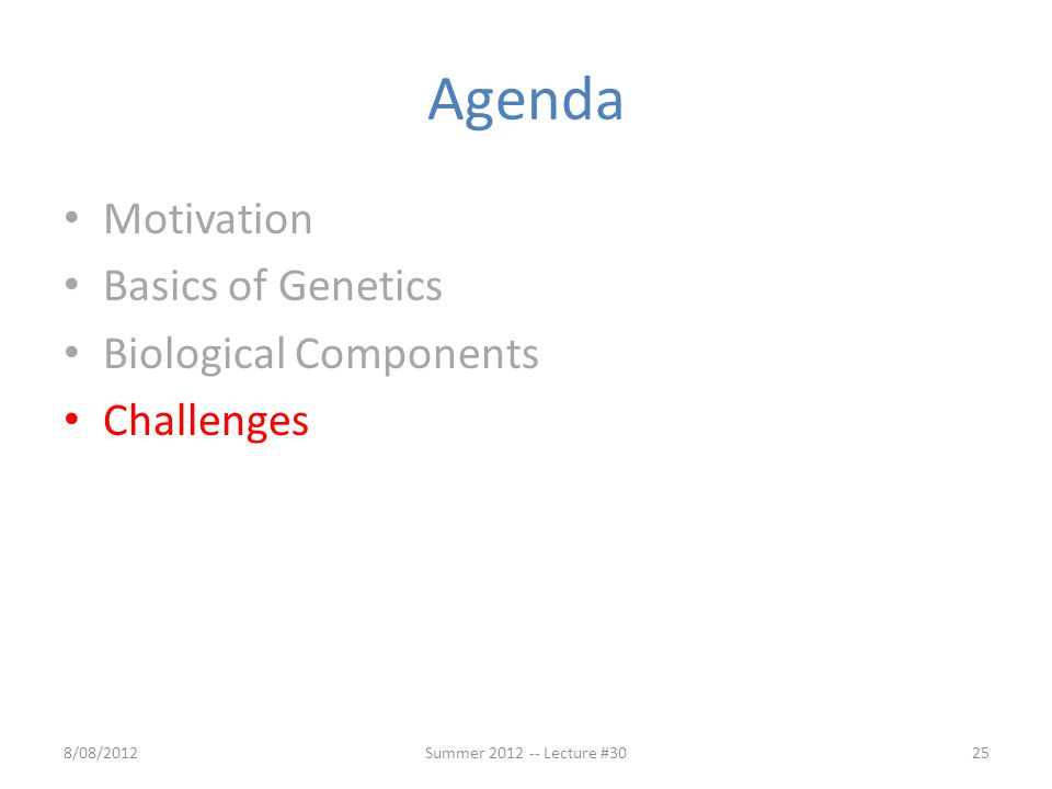 Agenda Motivation Basics of Genetics Biological Components Challenges 8/08/2012Summer 2012 -- Lecture #3025