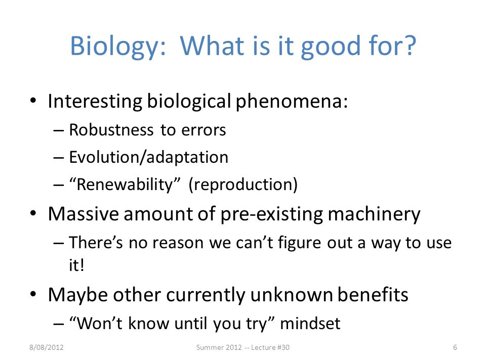 "Biology: What is it good for? Interesting biological phenomena: – Robustness to errors – Evolution/adaptation – ""Renewability"" (reproduction) Massive"