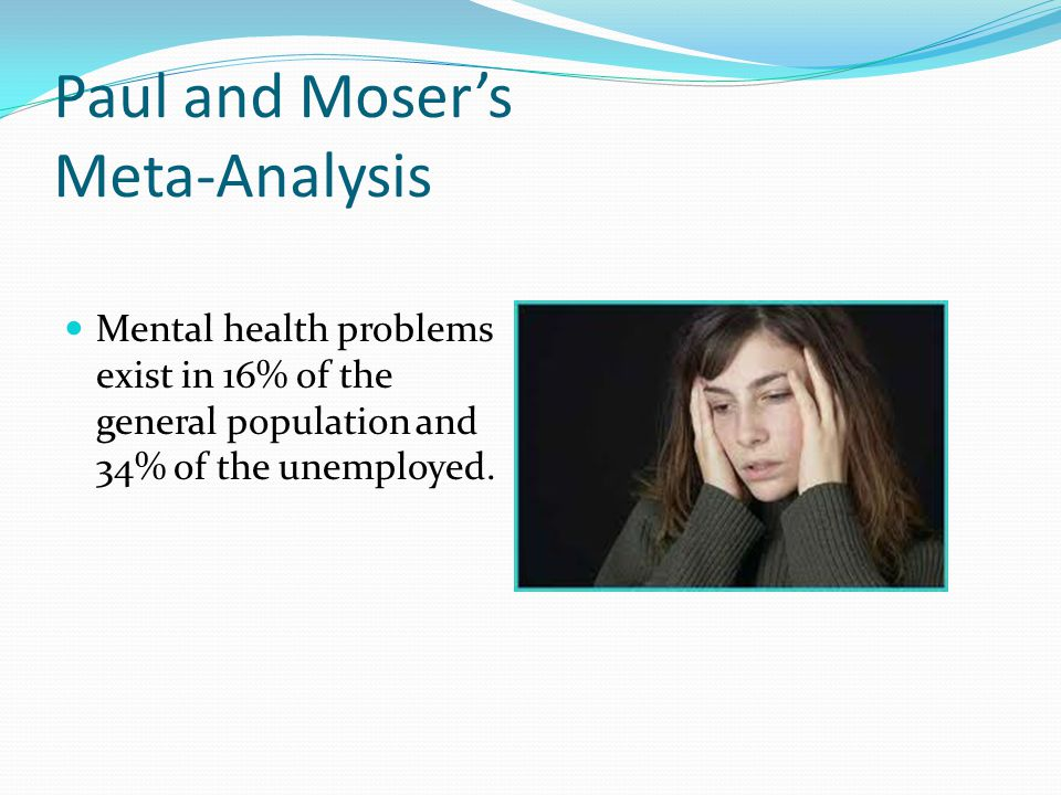 Paul and Moser's Meta-Analysis Mental health problems exist in 16% of the general population and 34% of the unemployed.