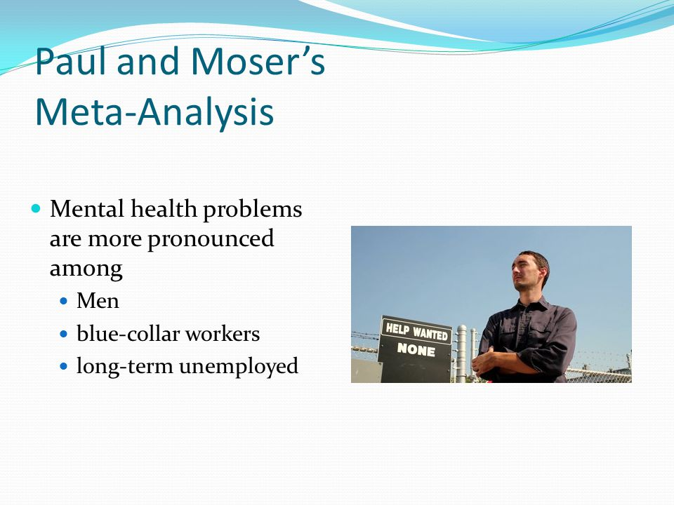 Paul and Moser's Meta-Analysis Mental health problems are more pronounced among Men blue-collar workers long-term unemployed