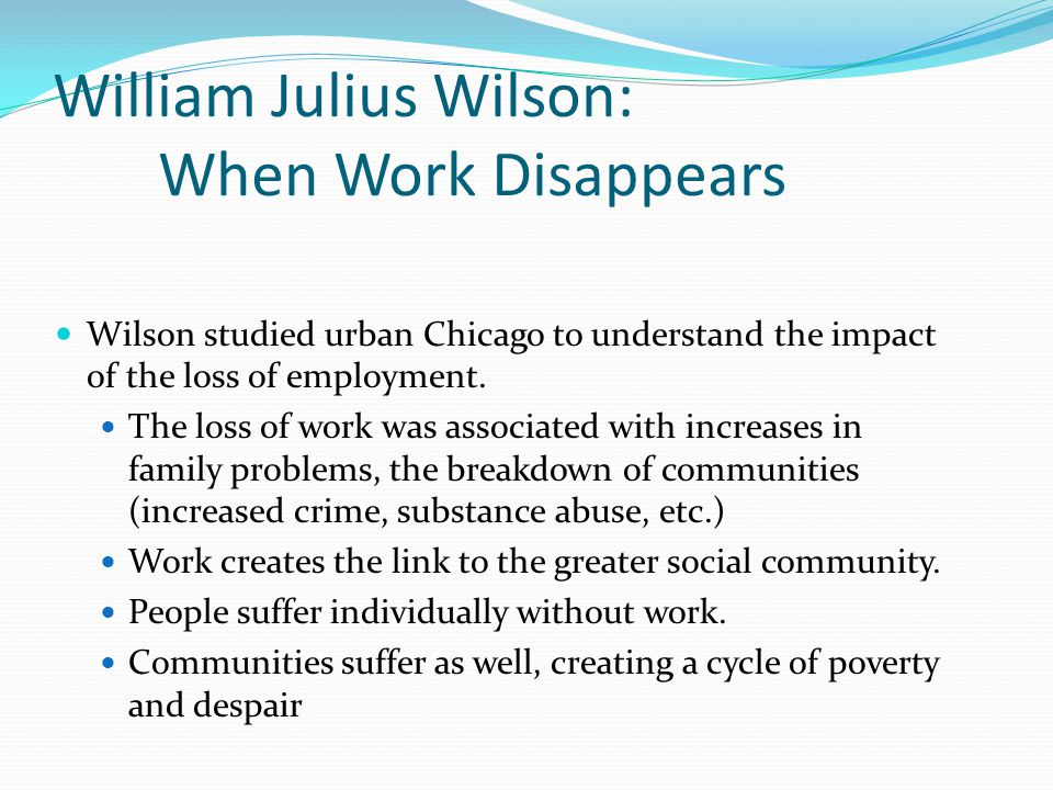 William Julius Wilson: When Work Disappears Wilson studied urban Chicago to understand the impact of the loss of employment.