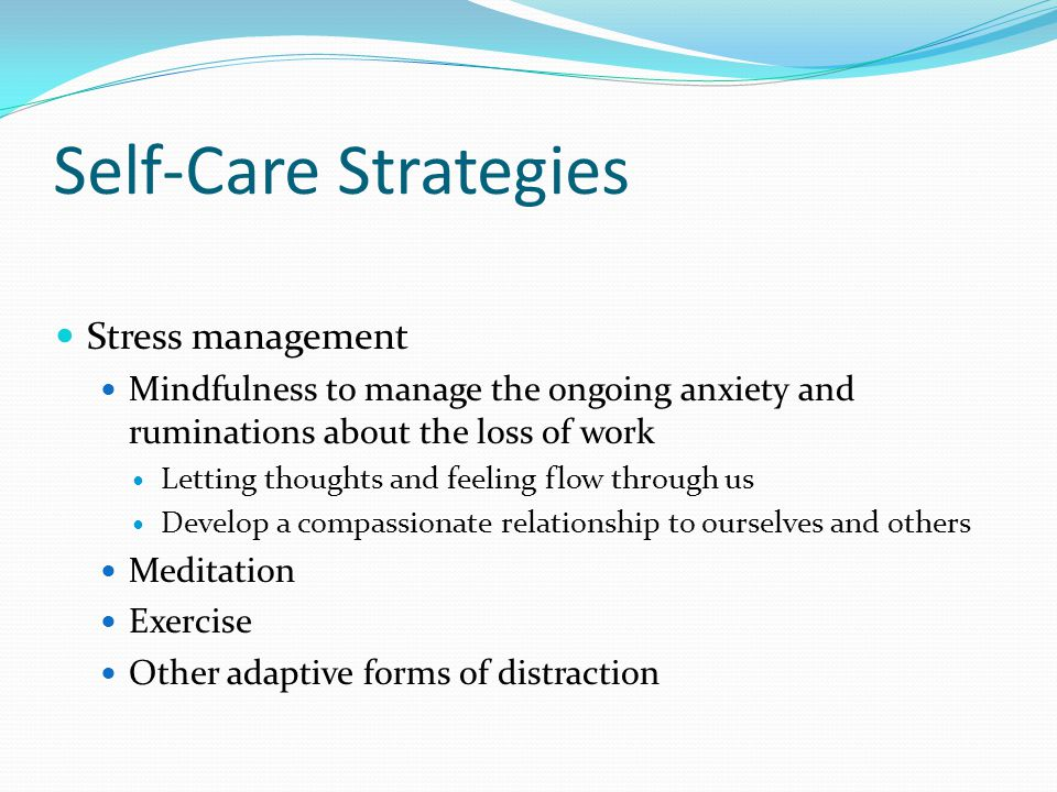 Self-Care Strategies Stress management Mindfulness to manage the ongoing anxiety and ruminations about the loss of work Letting thoughts and feeling flow through us Develop a compassionate relationship to ourselves and others Meditation Exercise Other adaptive forms of distraction