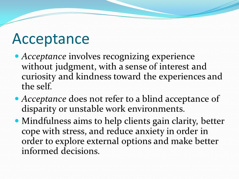 Acceptance Acceptance involves recognizing experience without judgment, with a sense of interest and curiosity and kindness toward the experiences and the self.
