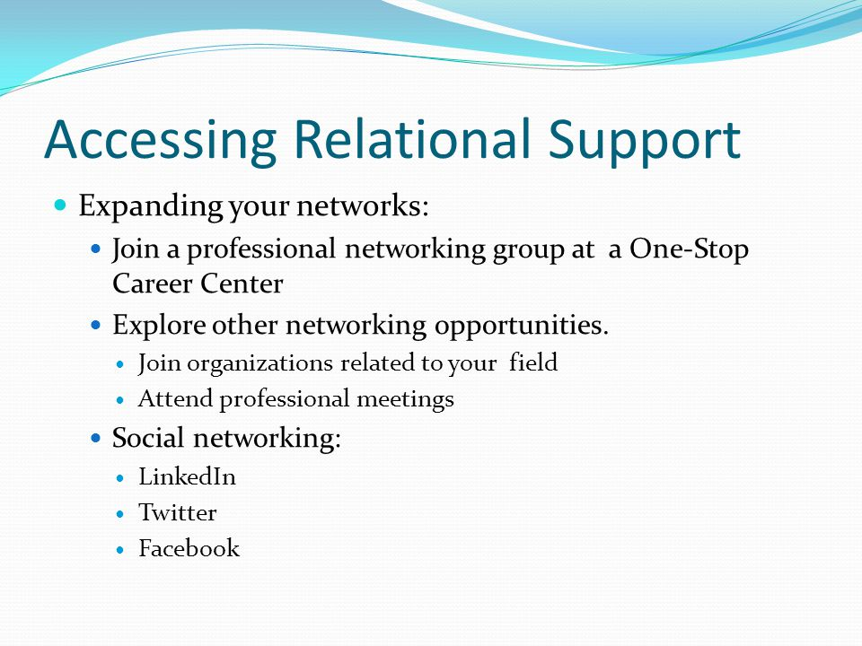 Accessing Relational Support Expanding your networks: Join a professional networking group at a One-Stop Career Center Explore other networking opportunities.