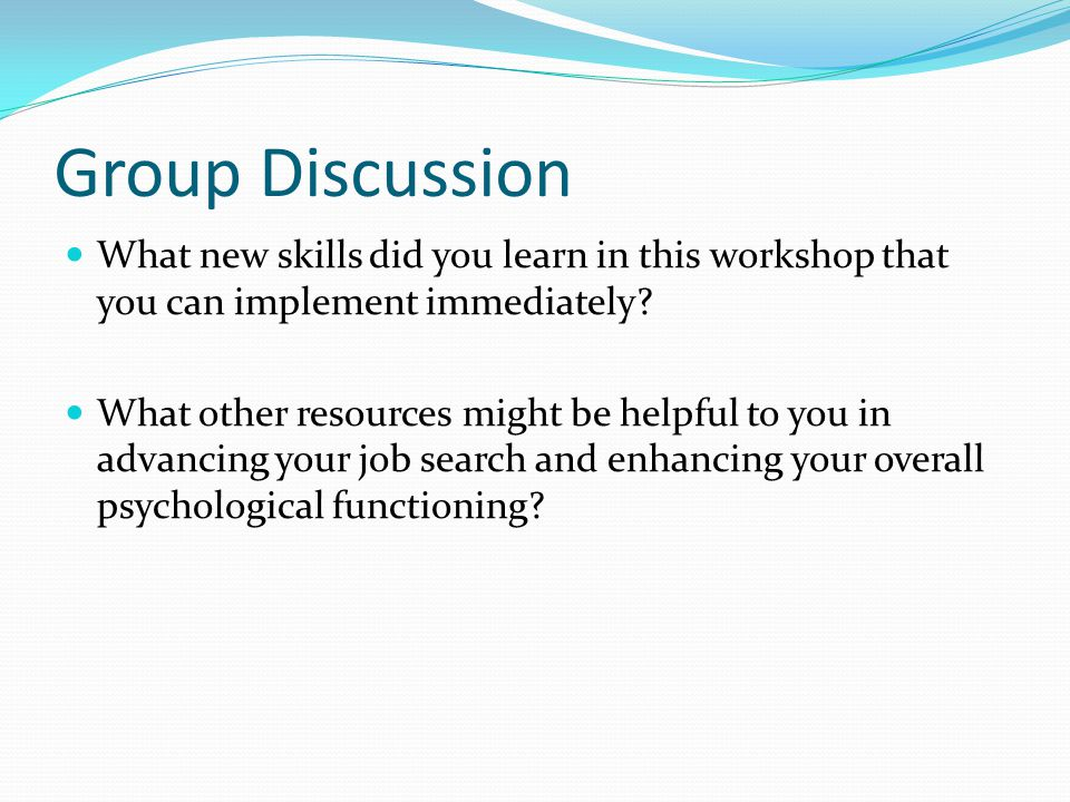 Group Discussion What new skills did you learn in this workshop that you can implement immediately.