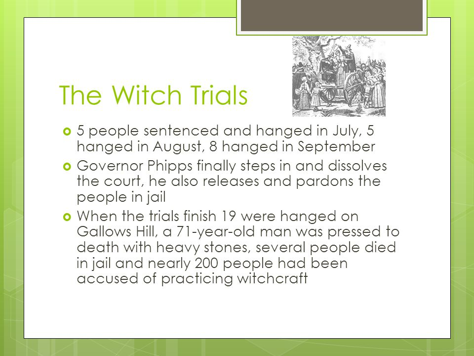 The Witch Trials  5 people sentenced and hanged in July, 5 hanged in August, 8 hanged in September  Governor Phipps finally steps in and dissolves the court, he also releases and pardons the people in jail  When the trials finish 19 were hanged on Gallows Hill, a 71-year-old man was pressed to death with heavy stones, several people died in jail and nearly 200 people had been accused of practicing witchcraft
