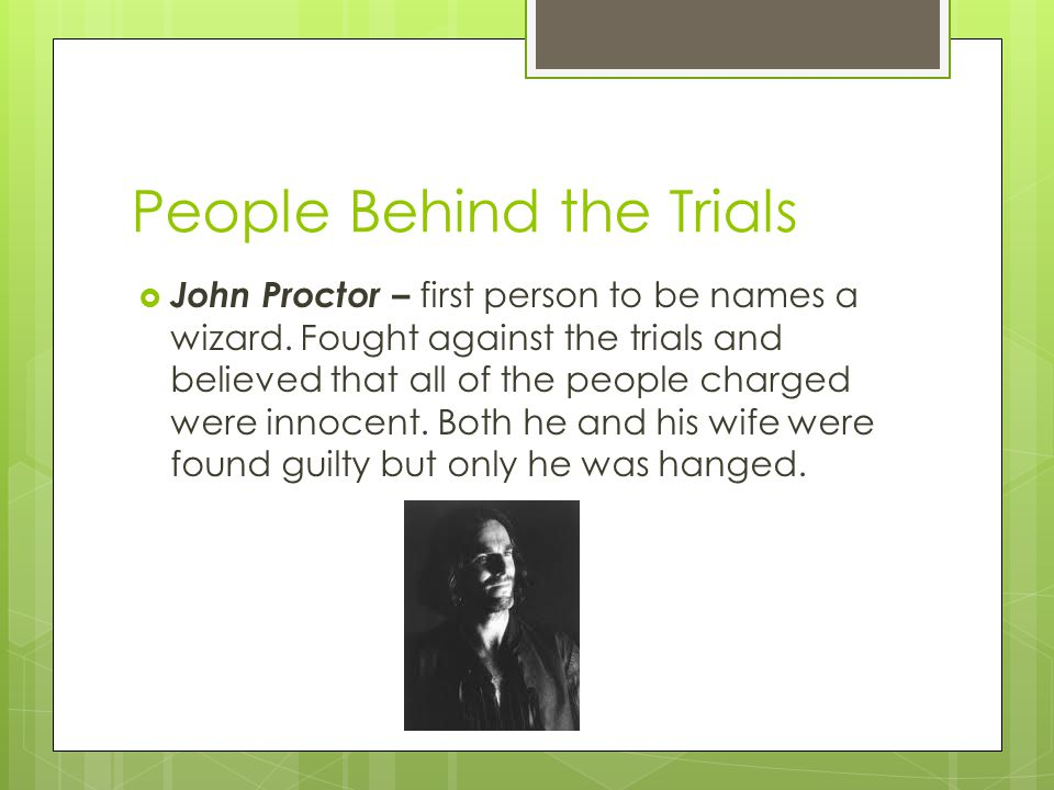 People Behind the Trials  John Proctor – first person to be names a wizard.