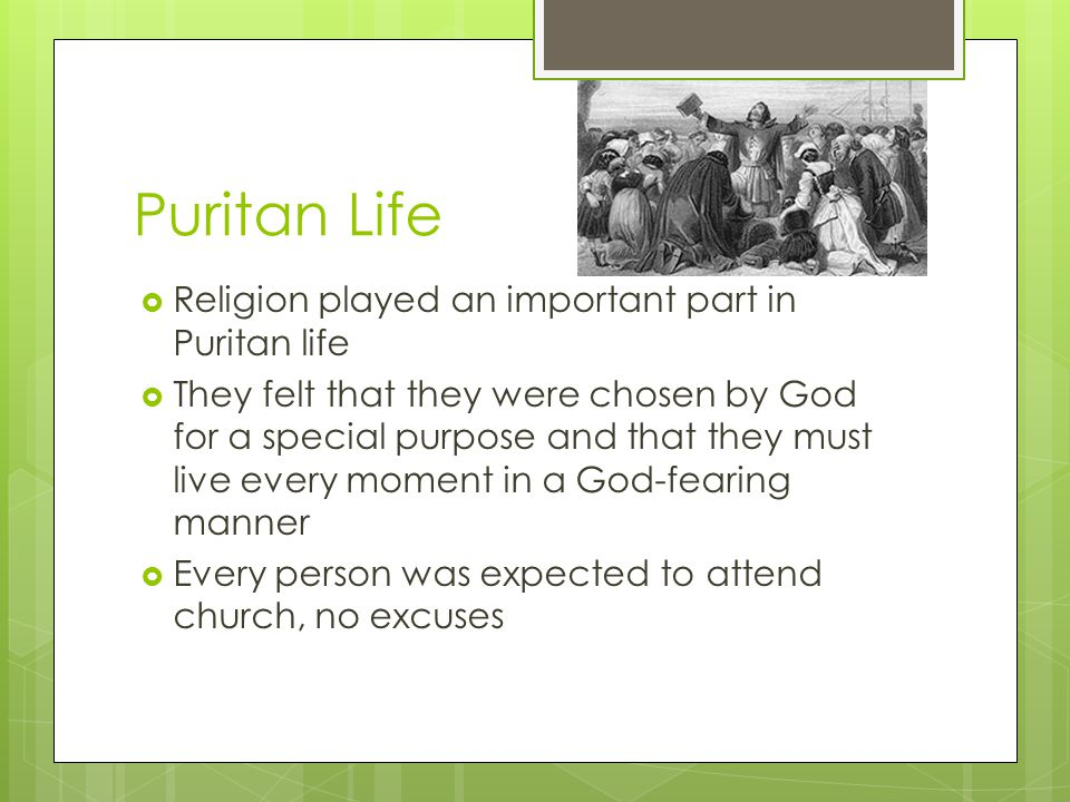 Puritan Life  Religion played an important part in Puritan life  They felt that they were chosen by God for a special purpose and that they must live every moment in a God-fearing manner  Every person was expected to attend church, no excuses
