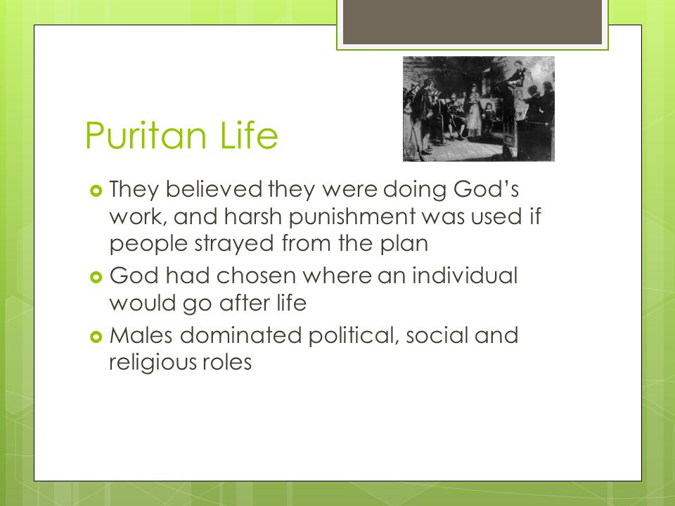 Puritan Life  They believed they were doing God's work, and harsh punishment was used if people strayed from the plan  God had chosen where an individual would go after life  Males dominated political, social and religious roles