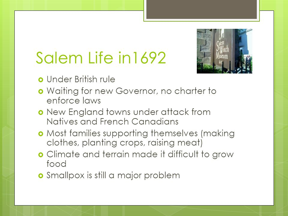 Salem Life in1692  Under British rule  Waiting for new Governor, no charter to enforce laws  New England towns under attack from Natives and French Canadians  Most families supporting themselves (making clothes, planting crops, raising meat)  Climate and terrain made it difficult to grow food  Smallpox is still a major problem