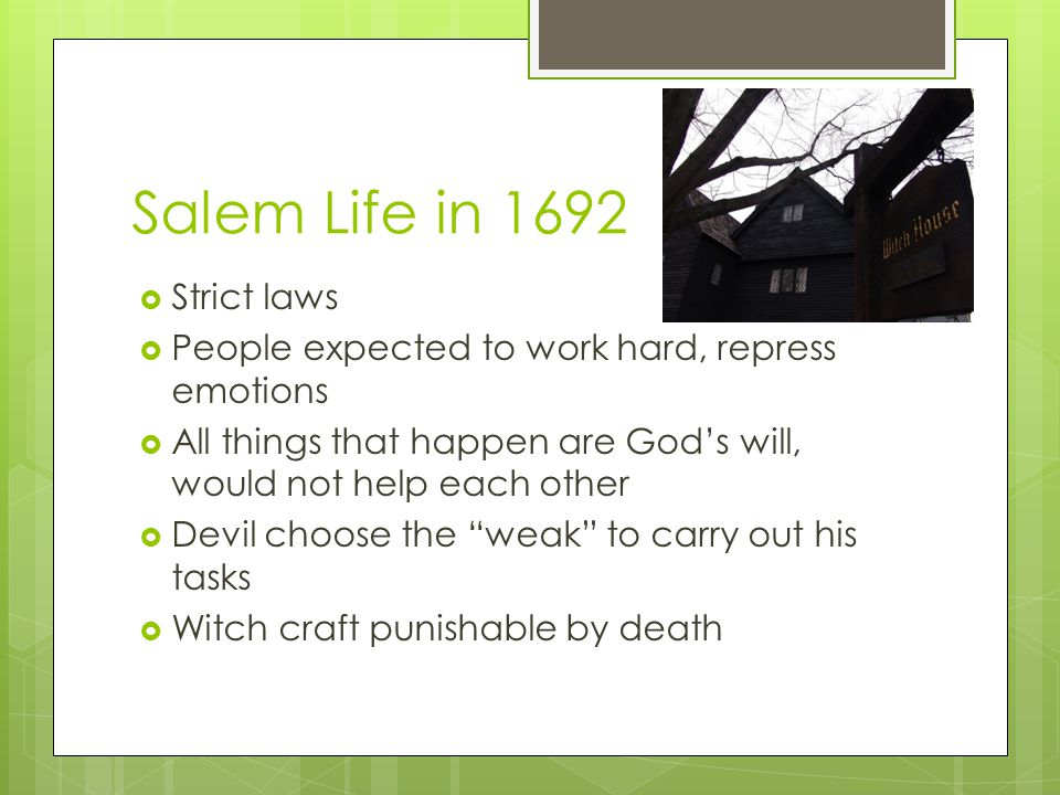 Salem Life in 1692  Children expected to follow same strict laws as adults  Any show of emotion or disobedience was subject to extreme punishment  Boys could hunt, fish, and explore the outdoors  Girls could only clean, cook and sew with their mothers  All children had to read the Bible
