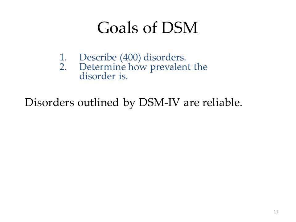 11 Goals of DSM 1.Describe (400) disorders. 2.Determine how prevalent the disorder is. Disorders outlined by DSM-IV are reliable.
