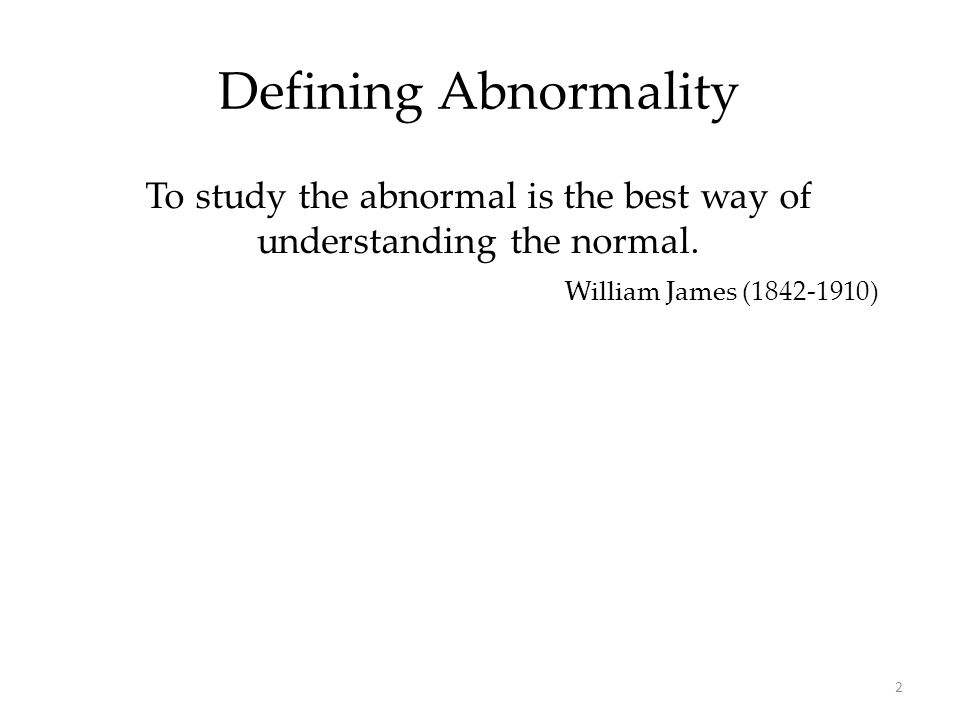 2 Defining Abnormality To study the abnormal is the best way of understanding the normal. William James (1842-1910)