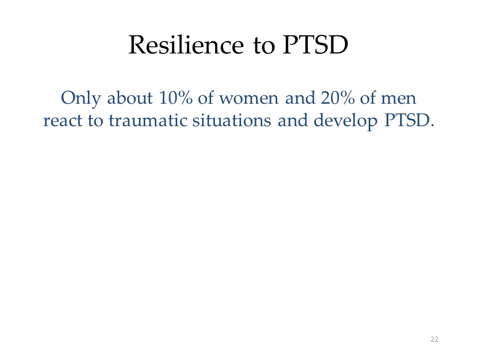 22 Resilience to PTSD Only about 10% of women and 20% of men react to traumatic situations and develop PTSD.