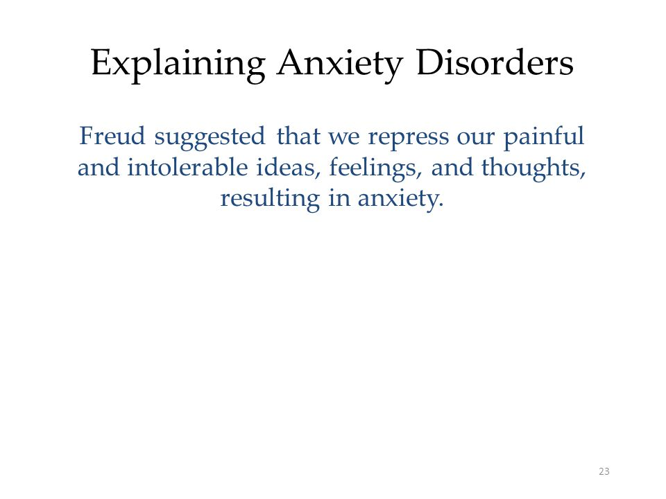 23 Explaining Anxiety Disorders Freud suggested that we repress our painful and intolerable ideas, feelings, and thoughts, resulting in anxiety.
