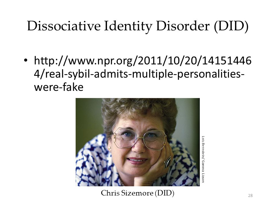 28 Dissociative Identity Disorder (DID) Chris Sizemore (DID) Lois Bernstein/ Gamma Liason http://www.npr.org/2011/10/20/14151446 4/real-sybil-admits-multiple-personalities- were-fake