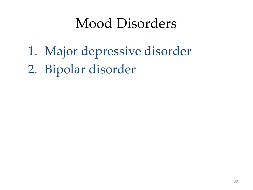 30 Mood Disorders 1.Major depressive disorder 2.Bipolar disorder