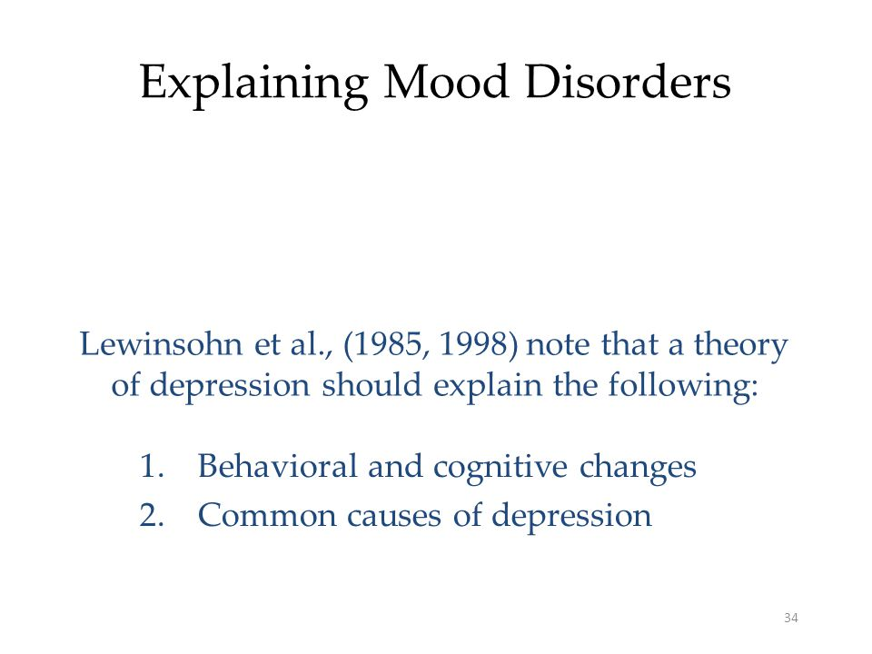 34 Explaining Mood Disorders Lewinsohn et al., (1985, 1998) note that a theory of depression should explain the following: 1.Behavioral and cognitive