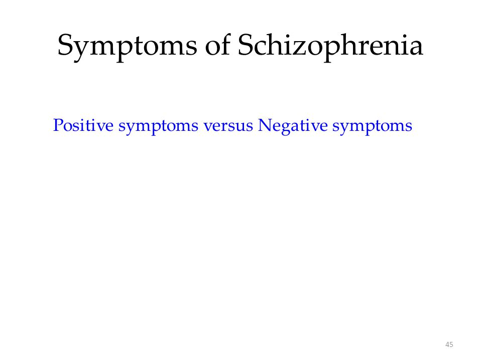 45 Symptoms of Schizophrenia Positive symptoms versus Negative symptoms
