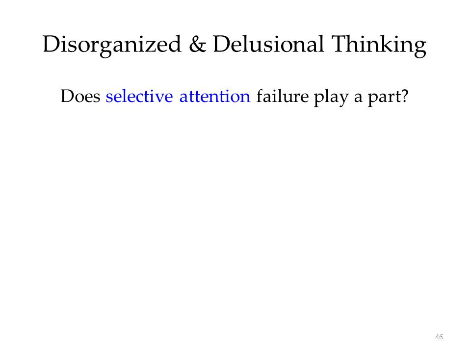 46 Disorganized & Delusional Thinking Does selective attention failure play a part?
