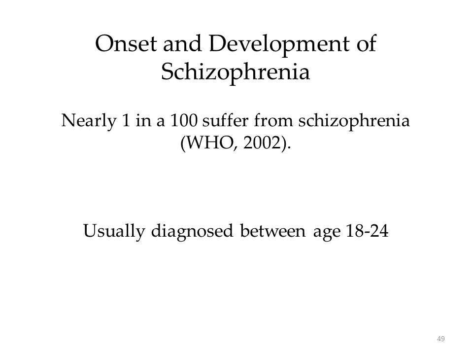 49 Onset and Development of Schizophrenia Nearly 1 in a 100 suffer from schizophrenia (WHO, 2002). Usually diagnosed between age 18-24