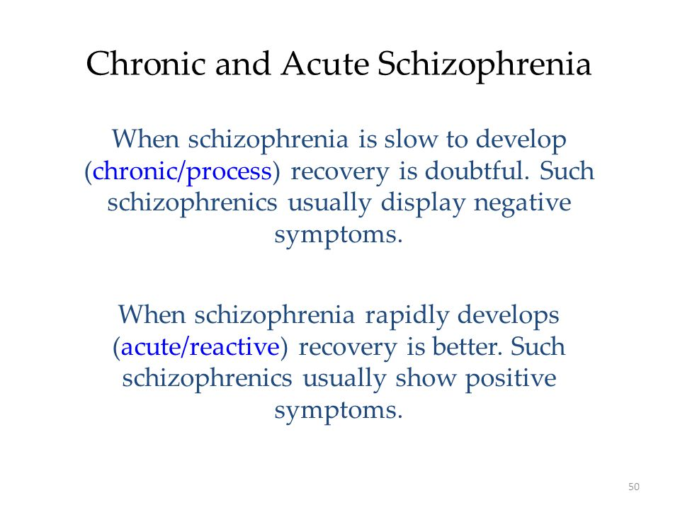 50 Chronic and Acute Schizophrenia When schizophrenia is slow to develop (chronic/process) recovery is doubtful.