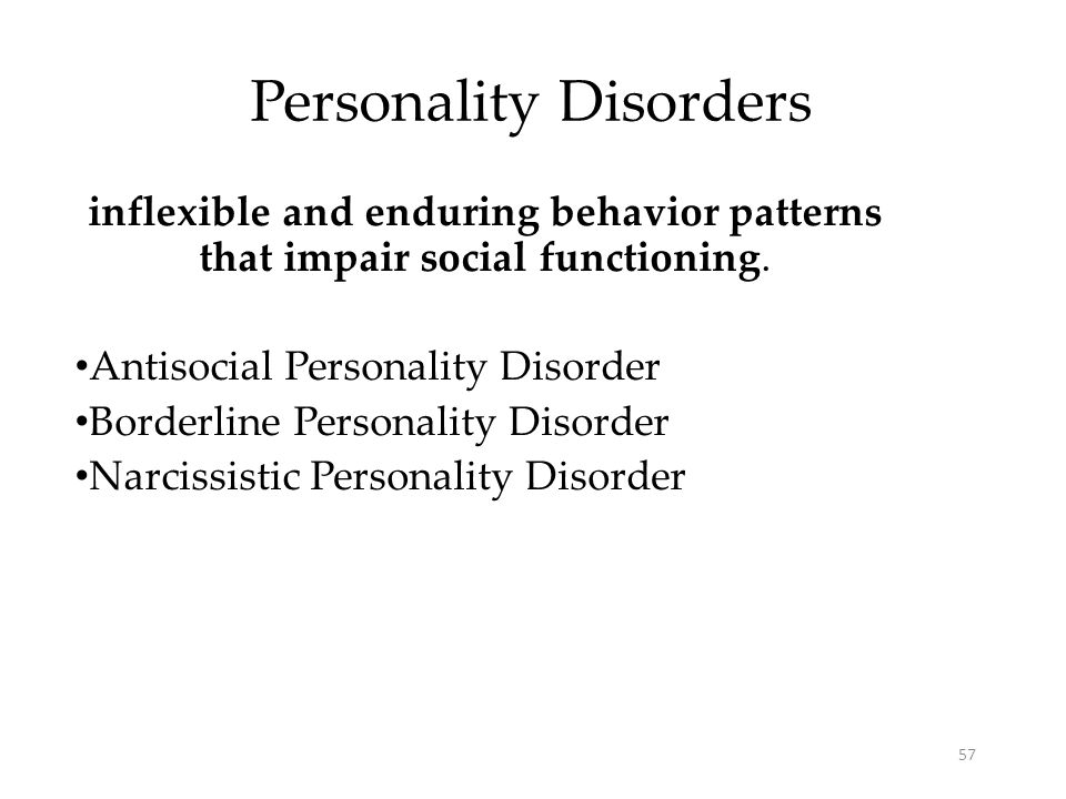 57 Personality Disorders inflexible and enduring behavior patterns that impair social functioning. Antisocial Personality Disorder Borderline Personal