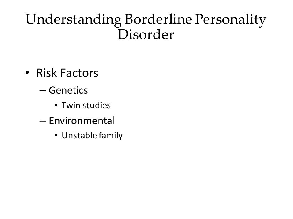 Risk Factors – Genetics Twin studies – Environmental Unstable family Understanding Borderline Personality Disorder