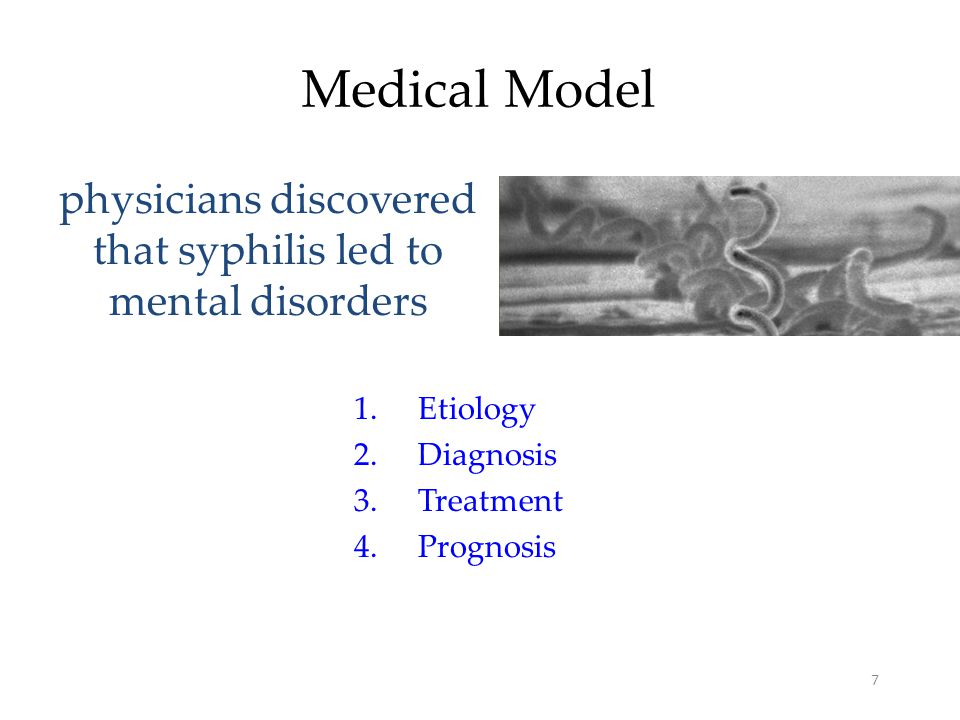 7 Medical Model physicians discovered that syphilis led to mental disorders 1.Etiology 2.Diagnosis 3.Treatment 4.Prognosis