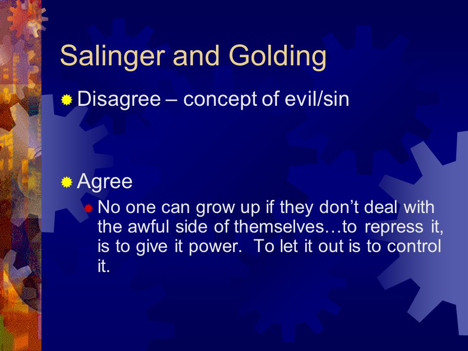 Salinger and Golding  Disagree – concept of evil/sin  Agree  No one can grow up if they don't deal with the awful side of themselves…to repress it, is to give it power.