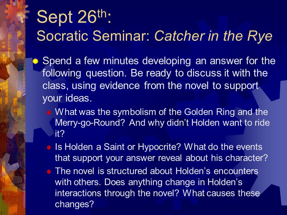 Sept 26 th : Socratic Seminar: Catcher in the Rye  Spend a few minutes developing an answer for the following question.