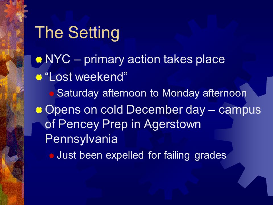 The Setting  NYC – primary action takes place  Lost weekend  Saturday afternoon to Monday afternoon  Opens on cold December day – campus of Pencey Prep in Agerstown Pennsylvania  Just been expelled for failing grades