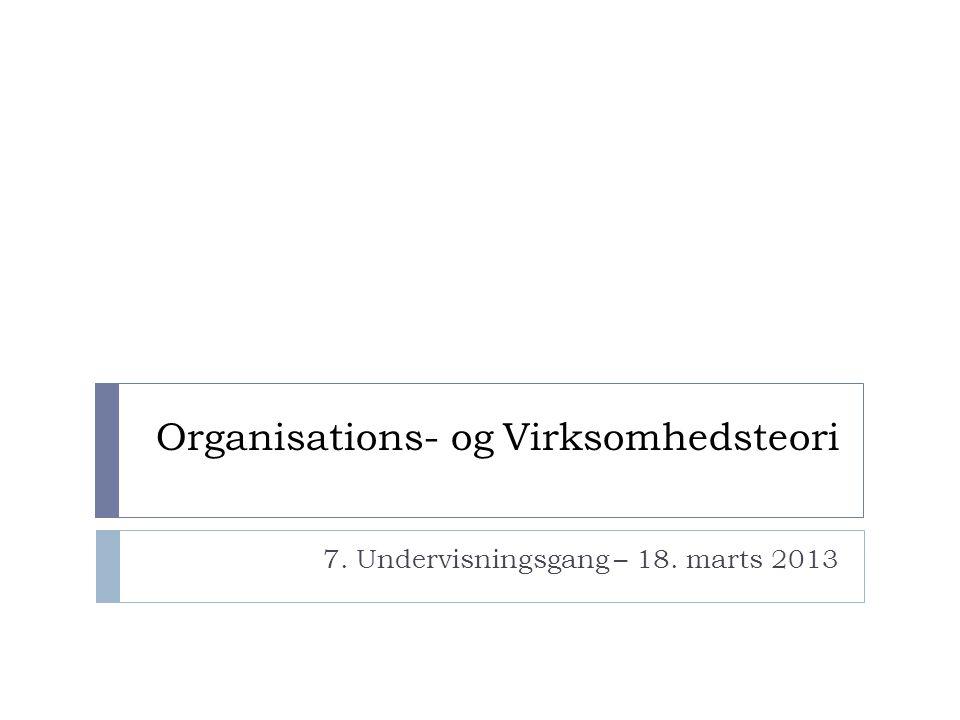 Organisations- og Virksomhedsteori 7. Undervisningsgang – 18. marts 2013
