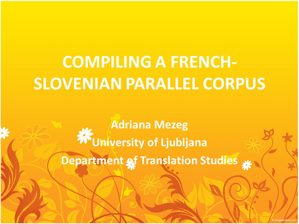 COMPILING A FRENCH- SLOVENIAN PARALLEL CORPUS Adriana Mezeg University of Ljubljana Department of Translation Studies