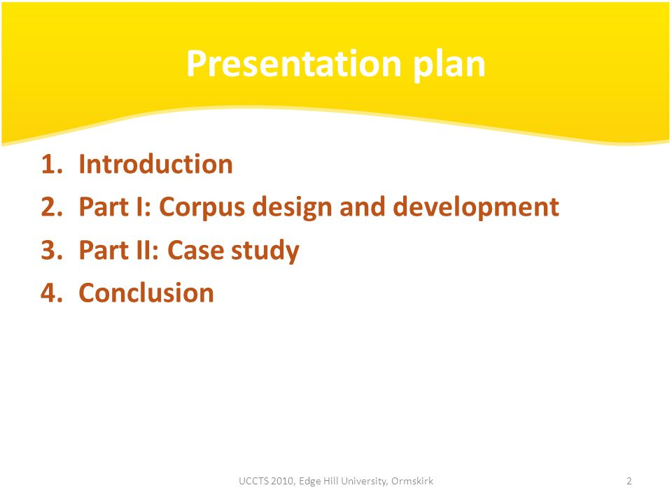 Presentation plan 1.Introduction 2.Part I: Corpus design and development 3.Part II: Case study 4.Conclusion 2UCCTS 2010, Edge Hill University, Ormskirk