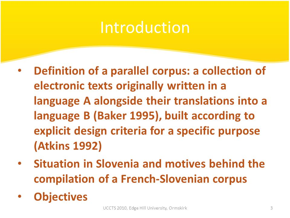 Introduction Definition of a parallel corpus: a collection of electronic texts originally written in a language A alongside their translations into a language B (Baker 1995), built according to explicit design criteria for a specific purpose (Atkins 1992) Situation in Slovenia and motives behind the compilation of a French-Slovenian corpus Objectives 3UCCTS 2010, Edge Hill University, Ormskirk