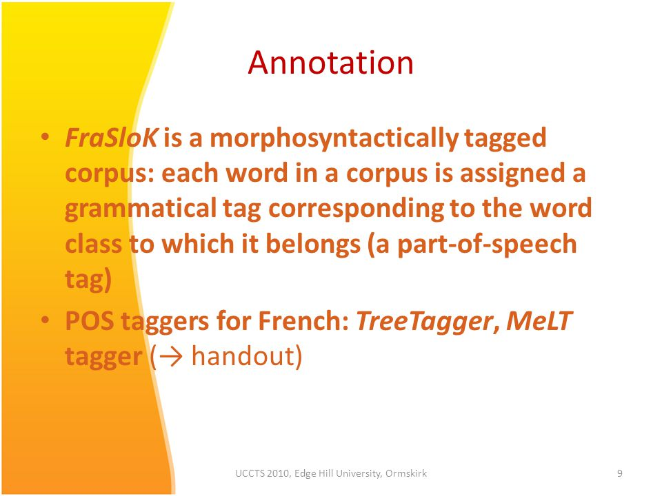 Annotation FraSloK is a morphosyntactically tagged corpus: each word in a corpus is assigned a grammatical tag corresponding to the word class to which it belongs (a part-of-speech tag) POS taggers for French: TreeTagger, MeLT tagger (→ handout) 9UCCTS 2010, Edge Hill University, Ormskirk
